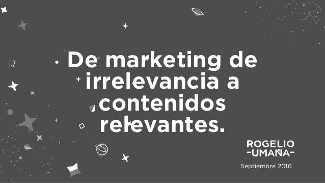 Septiembre 2016 De marketing de irrelevancia a contenidos relevantes.