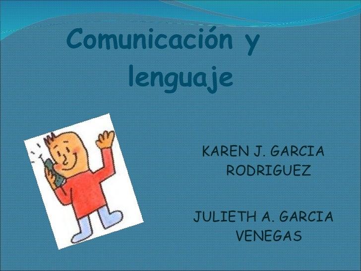 Comunicación y  lenguaje <ul><li>KAREN J. GARCIA RODRIGUEZ </li></ul><ul><li>JULIETH A. GARCIA VENEGAS </li></ul>