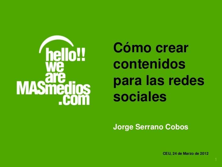 Cómo crearcontenidospara las redessocialesJorge Serrano Cobos            CEU, 24 de Marzo de 2012                         ...