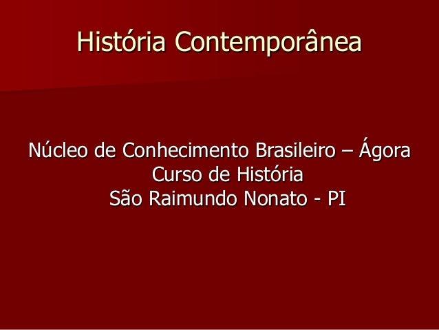História Contemporânea Núcleo de Conhecimento Brasileiro – Ágora Curso de História São Raimundo Nonato - PI
