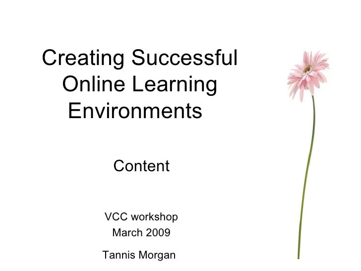 Creating Successful Online Learning Environments Content VCC workshop March 2009 Tannis Morgan