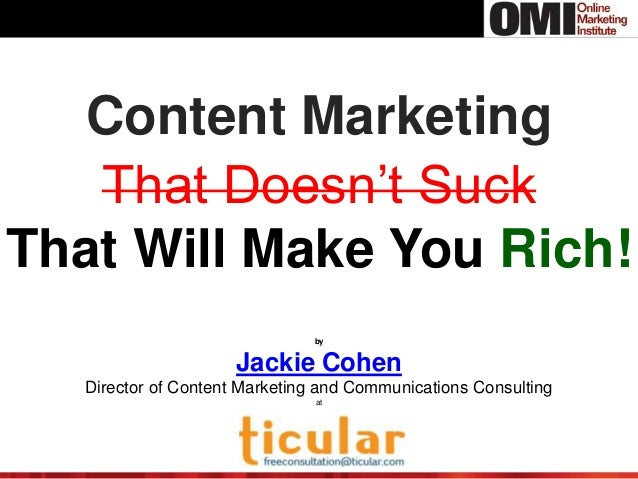 Content Marketing That Doesn't Suck That Will Make You Rich! by Jackie Cohen Director of Content Marketing and Communicati...