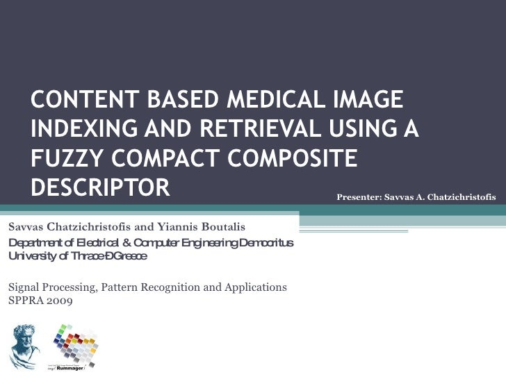 CONTENT BASED MEDICAL IMAGE INDEXING AND RETRIEVAL USING A FUZZY COMPACT COMPOSITE DESCRIPTOR Savvas Chatzichristofis and ...
