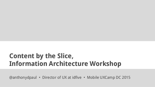 Content by the Slice, Information Architecture Workshop @anthonydpaul • Director of UX at idfive • Mobile UXCamp DC 2015