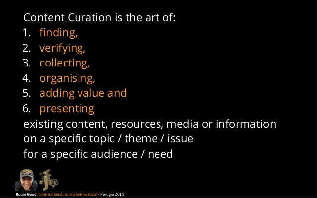 International Journalism Festival - Perugia 2015 Content Curation is the art of: 1. finding, 2. verifying, 3. collecting, ...