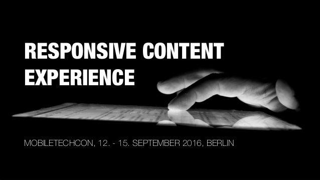 RESPONSIVE CONTENT EXPERIENCE MOBILETECHCON, 12. - 15. SEPTEMBER 2016, BERLIN