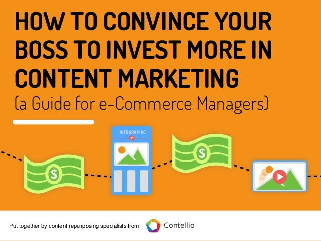 HOW TO CONVINCE YOUR BOSS TO INVEST MORE IN CONTENT MARKETING (a Guide for e-Commerce Managers) ContellioPut together by c...
