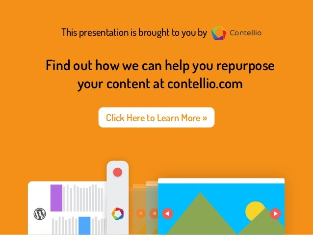 This presentation is brought to you by Contellio Find out how we can help you repurpose your content at contellio.com Cont...