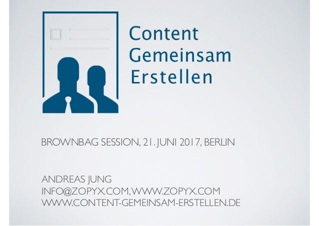BROWNBAG SESSION, 21. JUNI 2017, BERLIN ANDREAS JUNG INFO@ZOPYX.COM,WWW.ZOPYX.COM WWW.CONTENT-GEMEINSAM-ERSTELLEN.DE