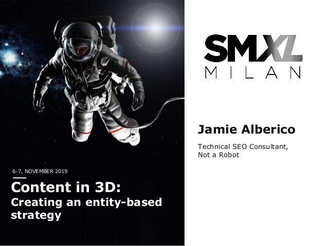 6-7, NOVEMBER 2019 Content in 3D: Creating an entity-based strategy Jamie Alberico Technical SEO Consultant, Not a Robot