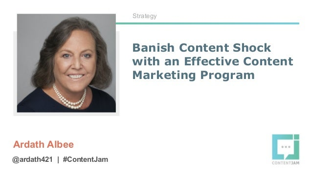 Banish Content Shock with an Effective Content Marketing Program Ardath Albee Strategy @ardath421   #ContentJam