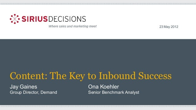 Content: The Key to Inbound Success Jay Gaines Ona Koehler Group Director, Demand Senior Benchmark Analyst 23 May 2012