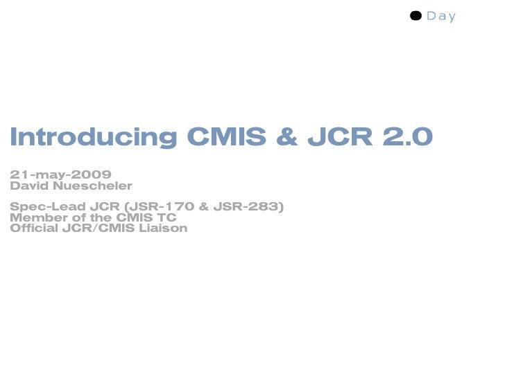Introducing CMIS & JCR 2.0 21-may-2009 David Nuescheler Spec-Lead JCR (JSR-170 & JSR-283) Member of the CMIS TC Official J...