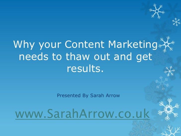Why your Content Marketing needs to thaw out and get          results.       Presented By Sarah Arrowwww.SarahArrow.co.uk