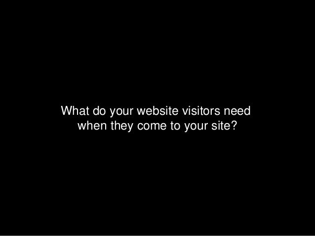 What do your website visitors need  when they come to your site?