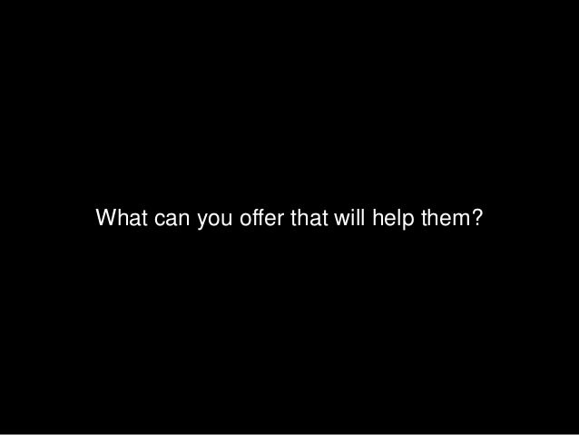 What can you offer that will help them?