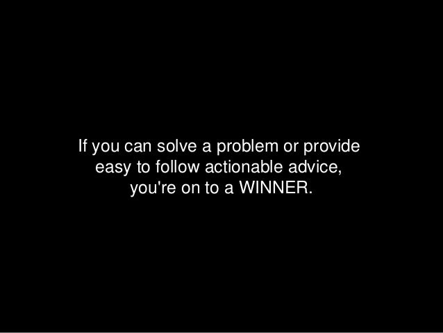 If you can solve a problem or provide   easy to follow actionable advice,        youre on to a WINNER.