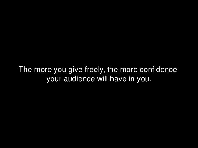 The more you give freely, the more confidence       your audience will have in you.
