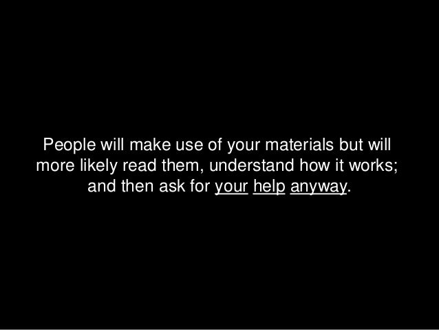 People will make use of your materials but willmore likely read them, understand how it works;       and then ask for your...