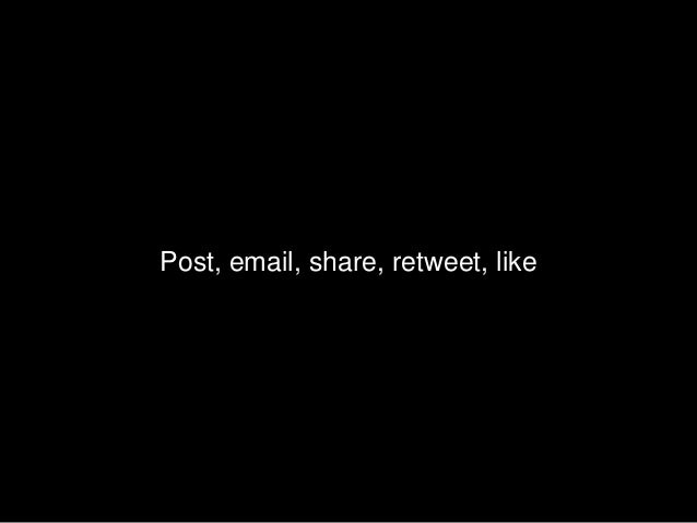 Post, email, share, retweet, like