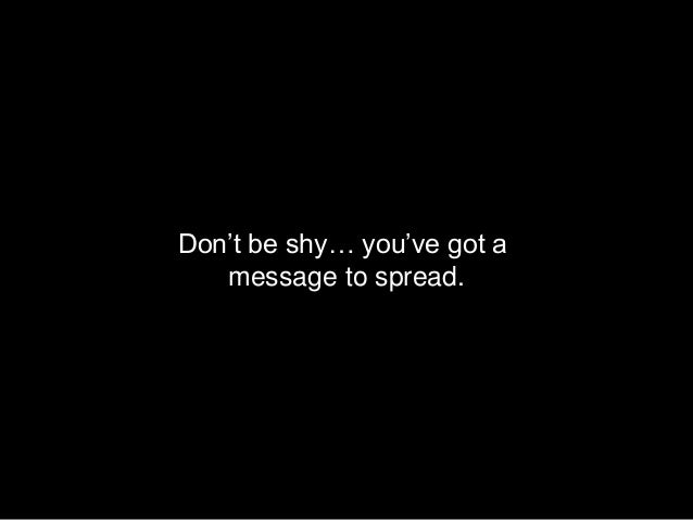 Don't be shy… you've got a   message to spread.