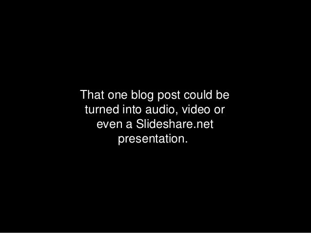 That one blog post could be turned into audio, video or   even a Slideshare.net       presentation.
