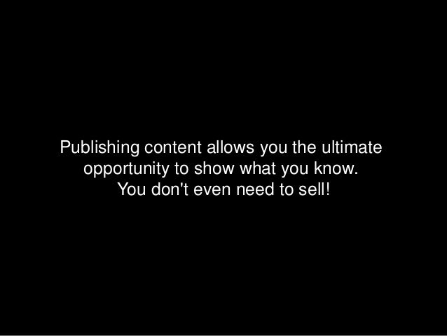 Publishing content allows you the ultimate  opportunity to show what you know.       You dont even need to sell!