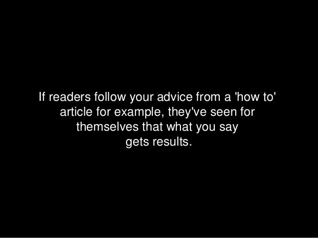 If readers follow your advice from a how to     article for example, theyve seen for         themselves that what you say ...