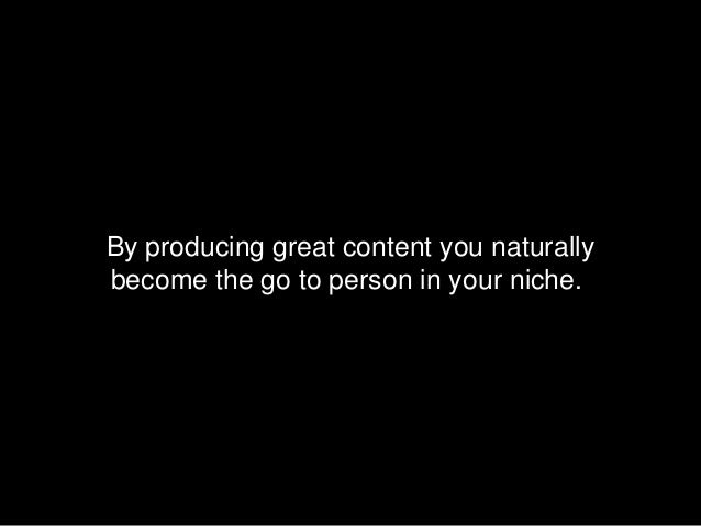 By producing great content you naturallybecome the go to person in your niche.