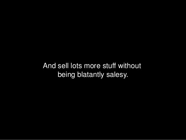 And sell lots more stuff without    being blatantly salesy.