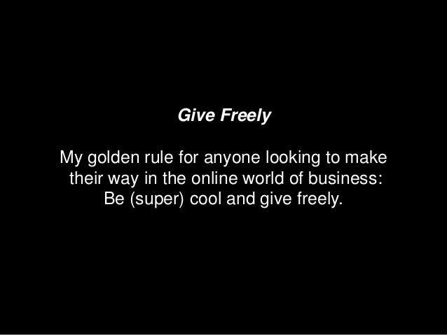 Give FreelyMy golden rule for anyone looking to make their way in the online world of business:      Be (super) cool and g...