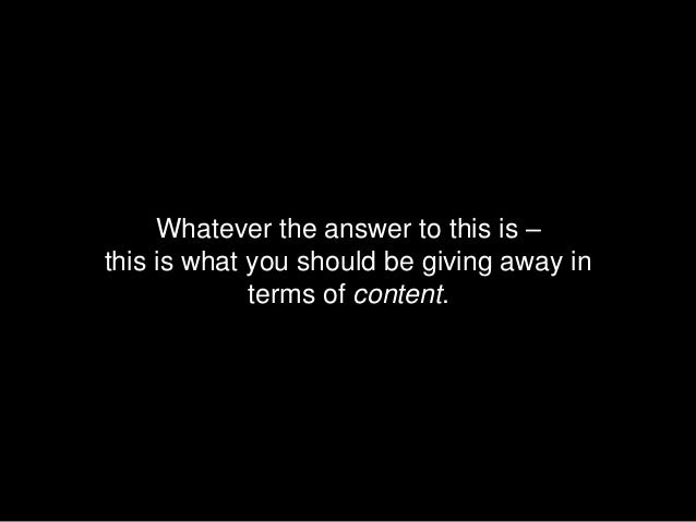 Whatever the answer to this is –this is what you should be giving away in             terms of content.