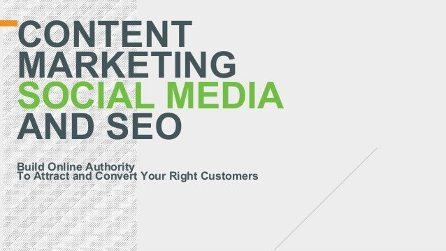 Build Online Authority To Attract and Convert Your Right Customers CONTENT MARKETING SOCIAL MEDIA AND SEO