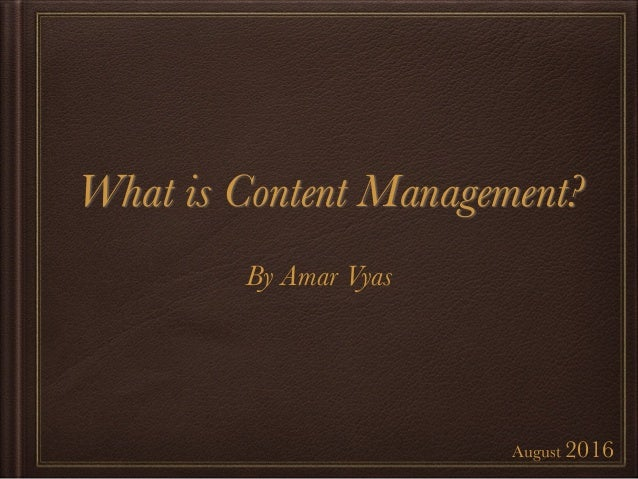 What is Content Management?	 August 2016 By Amar Vyas