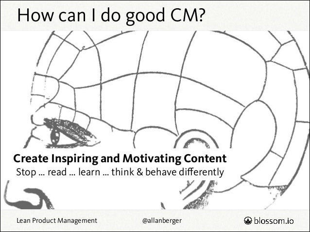 How can I do good CM?  Create Inspiring and Motivating Content Stop … read … learn … think & behave differently  Lean Produ...