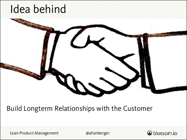 Idea behind  Build Longterm Relationships with the Customer Lean Product Management  @allanberger