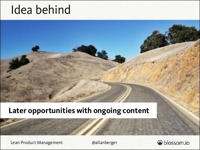 Idea behind  Later opportunities with ongoing content  Lean Product Management  @allanberger