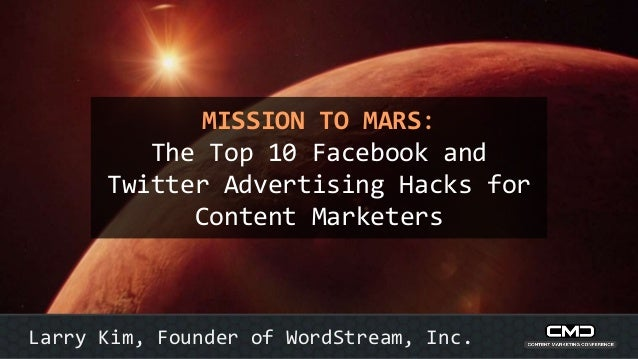 MISSION TO MARS: The Top 10 Facebook and Twitter Advertising Hacks for Content Marketers Larry Kim, Founder of WordStream,...