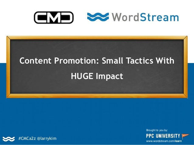 Content Promotion: Small Tactics With HUGE Impact Brought to you by: www.wordstream.com/learn #CMCa2z @larrykim