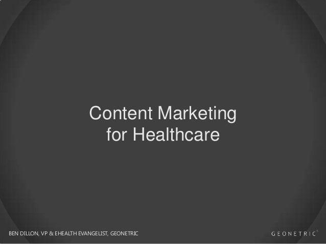 Content Marketing for Healthcare  BEN DILLON, VP & EHEALTH EVANGELIST, GEONETRIC