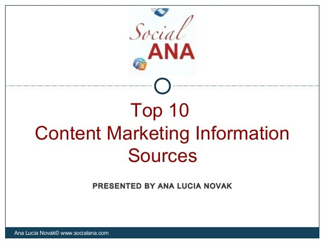 Top 10Content Marketing InformationSourcesAna Lucia Novak© www.socialana.comPRESENTED BY ANA LUCIA NOVAK