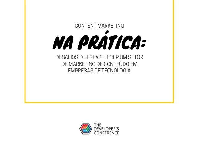 NA PRÁTICA: CONTENT MARKETING DESAFIOS DE ESTABELECER UM SETOR DE MARKETING DE CONTEÚDO EM EMPRESAS DE TECNOLOGIA