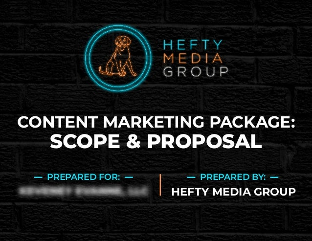 CONTENT MARKETING PACKAGE: SCOPE & PROPOSAL PREPARED FOR: PREPARED BY: HEFTY MEDIA GROUP