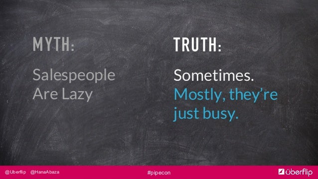 @Uberflip @HanaAbaza #pipecon MYTH: Salespeople Are Lazy TRUTH: Sometimes. Mostly, they're just busy.