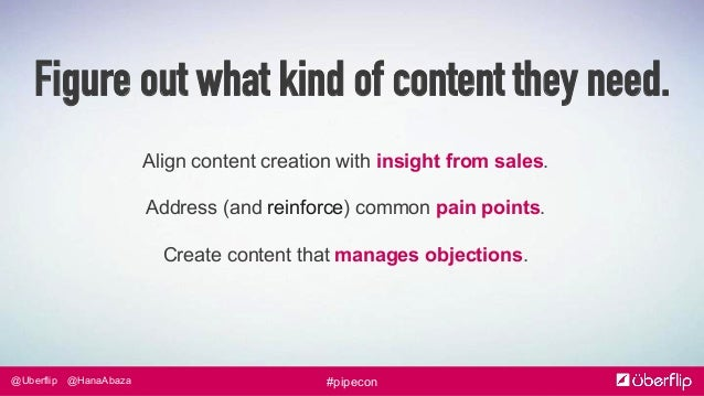 @Uberflip #pipecon@HanaAbaza Align content creation with insight from sales. Address (and reinforce) common pain points. C...