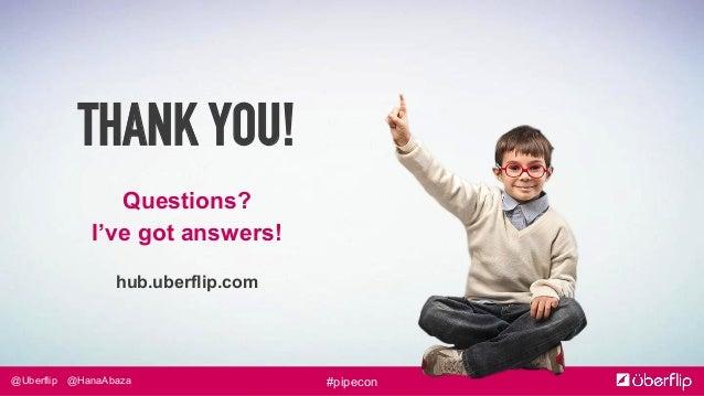 @Uberflip #pipecon@HanaAbaza THANK YOU! Questions? I've got answers! hub.uberflip.com