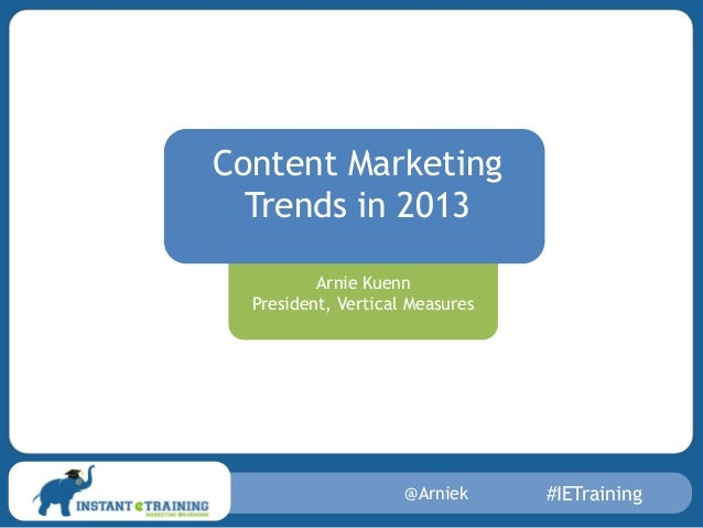 @Arniek #IETrainingArnie KuennPresident, Vertical MeasuresContent MarketingTrends in 2013