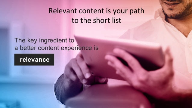 #CMWorld  Relevant  content  is  your  path  to  the  short  list  The key ingredient to  a better content experience is  ...
