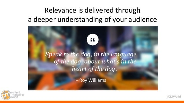 #CMWorld  Relevance  is  delivered  through  a  deeper  understanding  of  your  audience  Speak to the dog, in the langua...