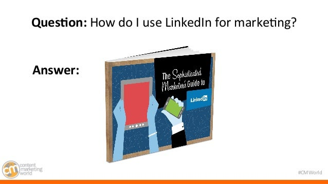 #CMWorld  QuesIon:  How  do  I  use  LinkedIn  for  marke7ng?  Answer:  The key ingredient to  a better content experience...